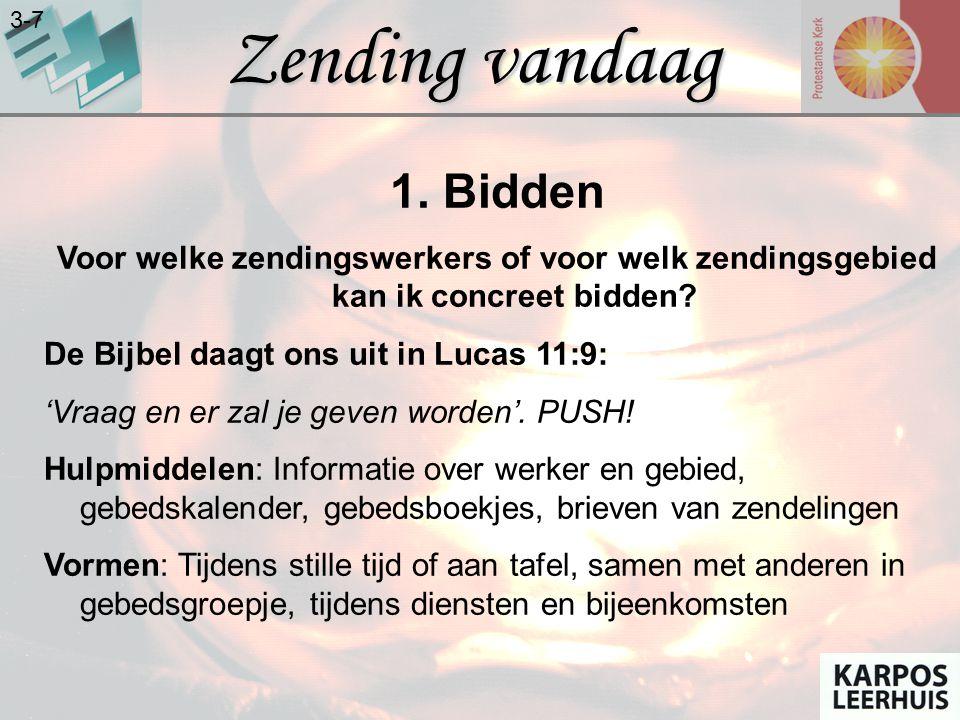 Zending vandaag 3-7 1. Bidden Voor welke zendingswerkers of voor welk zendingsgebied kan ik concreet bidden? De Bijbel daagt ons uit in Lucas 11:9: 'V