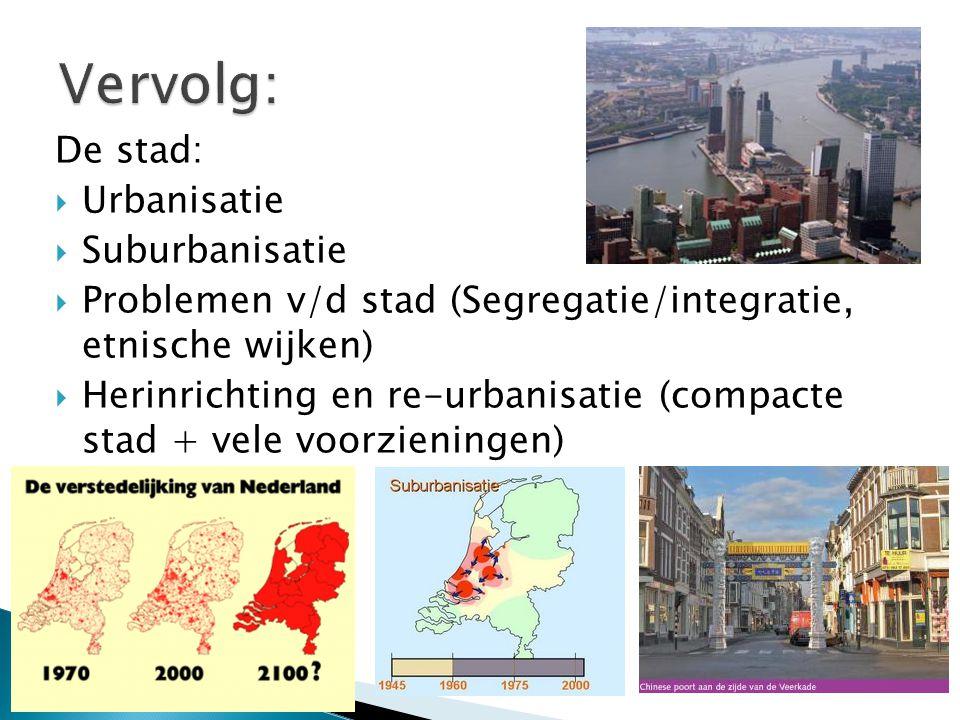 De stad:  Urbanisatie  Suburbanisatie  Problemen v/d stad (Segregatie/integratie, etnische wijken)  Herinrichting en re-urbanisatie (compacte stad + vele voorzieningen)