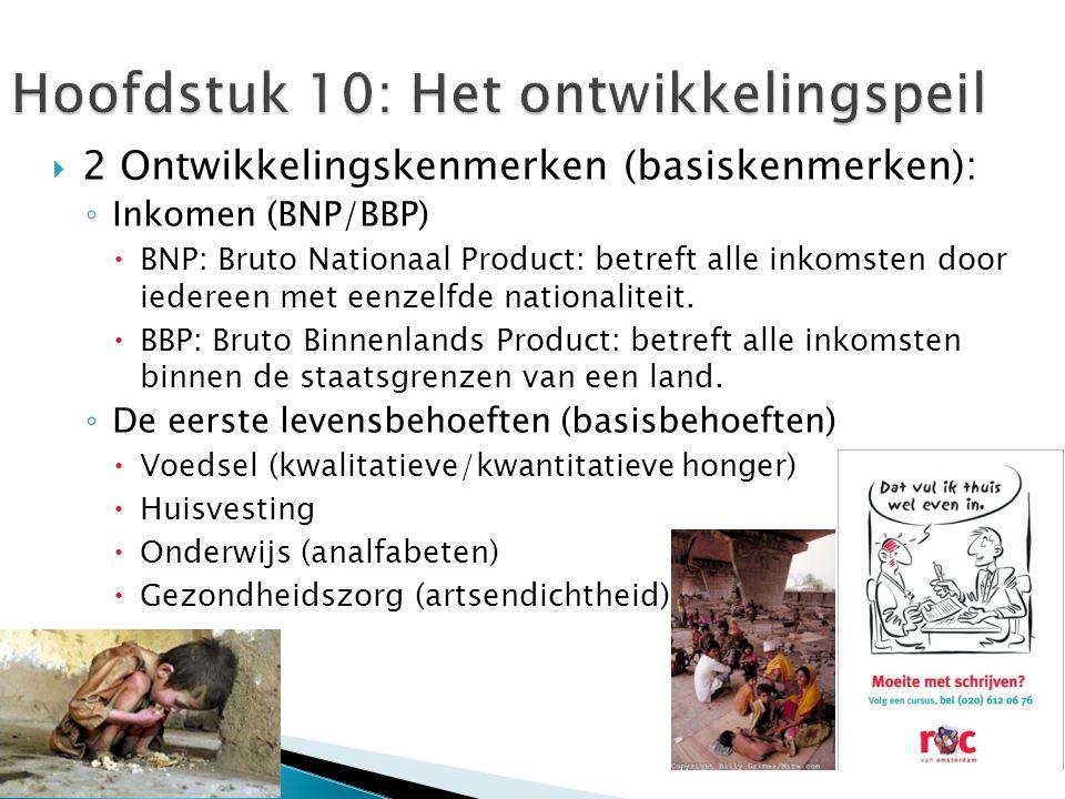  2 Ontwikkelingskenmerken (basiskenmerken): ◦ Inkomen (BNP/BBP)  BNP: Bruto Nationaal Product: betreft alle inkomsten door iedereen met eenzelfde nationaliteit.