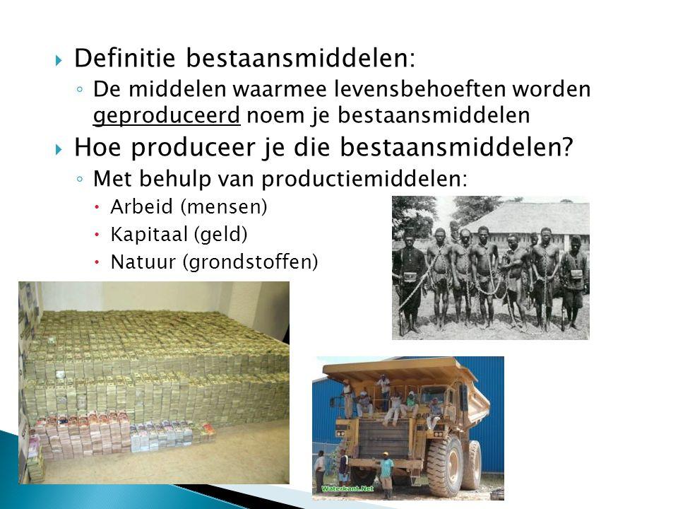  Definitie bestaansmiddelen: ◦ De middelen waarmee levensbehoeften worden geproduceerd noem je bestaansmiddelen  Hoe produceer je die bestaansmiddel