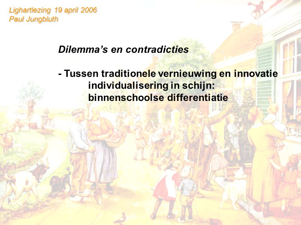 Lighartlezing 19 april 2006 Paul Jungbluth Dilemma's en contradicties - Tussen traditionele vernieuwing en innovatie individualisering in schijn: binnenschoolse differentiatie