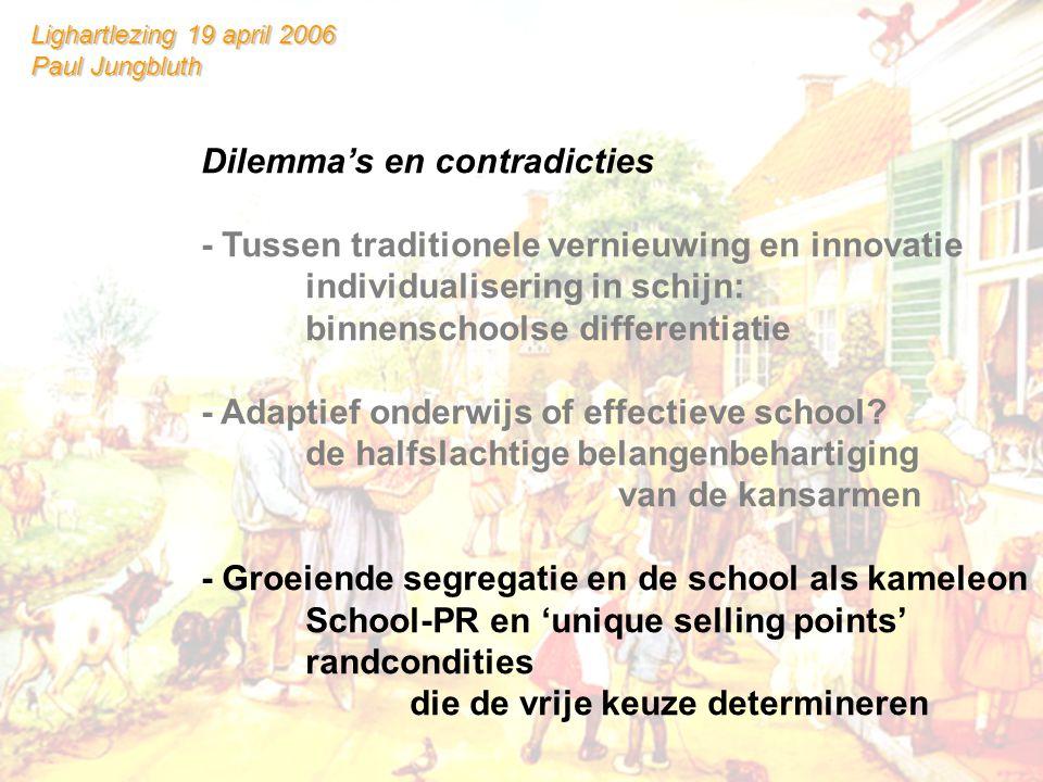 Lighartlezing 19 april 2006 Paul Jungbluth Dilemma's en contradicties - Tussen traditionele vernieuwing en innovatie individualisering in schijn: binnenschoolse differentiatie - Adaptief onderwijs of effectieve school.