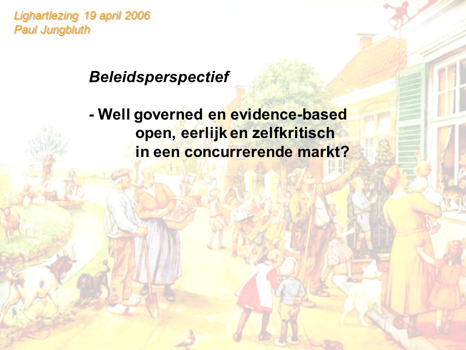Lighartlezing 19 april 2006 Paul Jungbluth Beleidsperspectief - Well governed en evidence-based open, eerlijk en zelfkritisch in een concurrerende markt