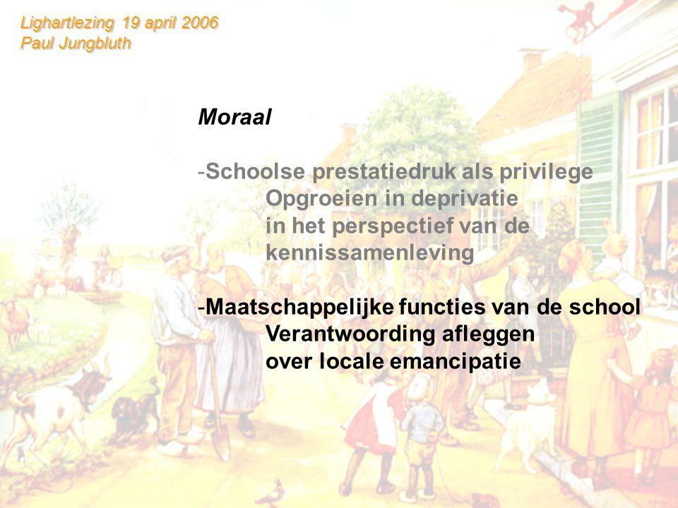 Lighartlezing 19 april 2006 Paul Jungbluth Moraal -Schoolse prestatiedruk als privilege Opgroeien in deprivatie in het perspectief van de kennissamenleving -Maatschappelijke functies van de school Verantwoording afleggen over locale emancipatie