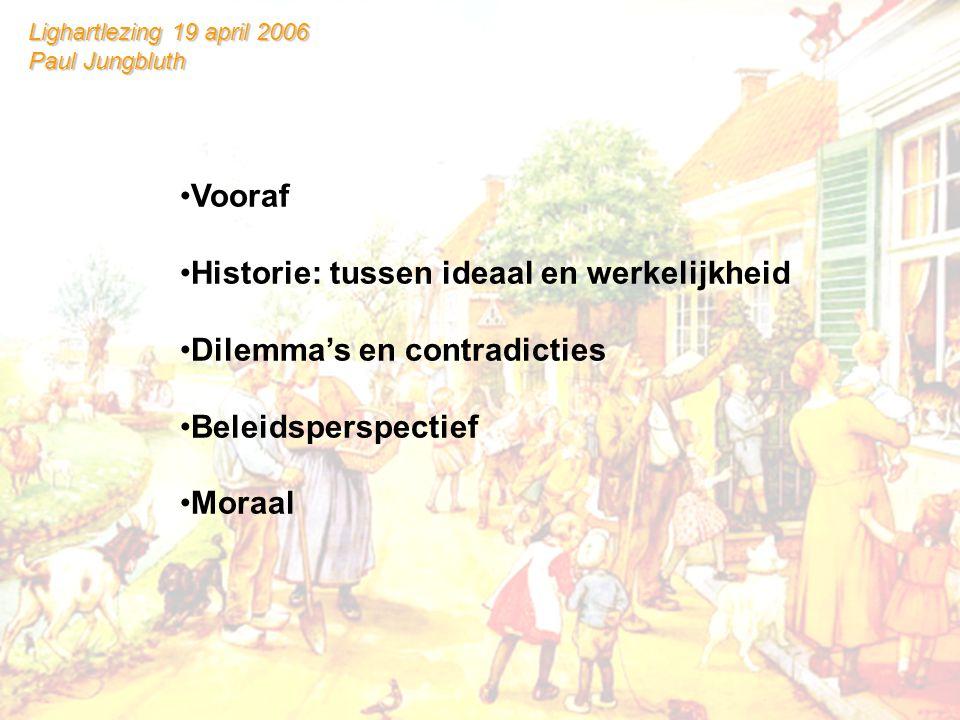 •Vooraf •Historie: tussen ideaal en werkelijkheid •Dilemma's en contradicties •Beleidsperspectief •Moraal Lighartlezing 19 april 2006 Paul Jungbluth