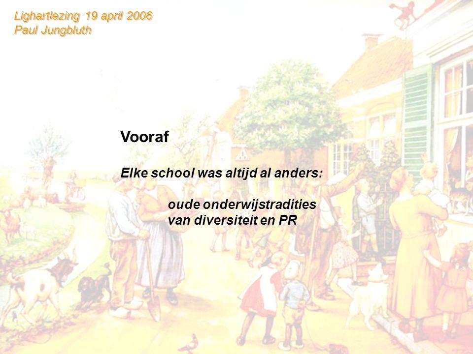 Lighartlezing 19 april 2006 Paul Jungbluth Vooraf Elke school was altijd al anders: oude onderwijstradities van diversiteit en PR