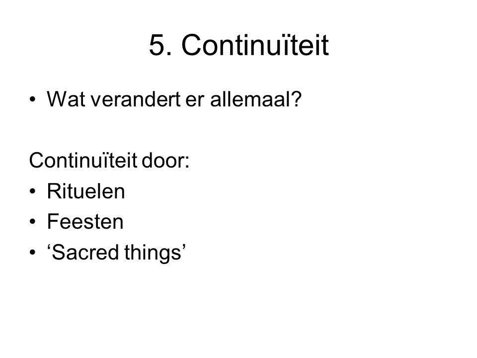5. Continuïteit •Wat verandert er allemaal Continuïteit door: •Rituelen •Feesten •'Sacred things'