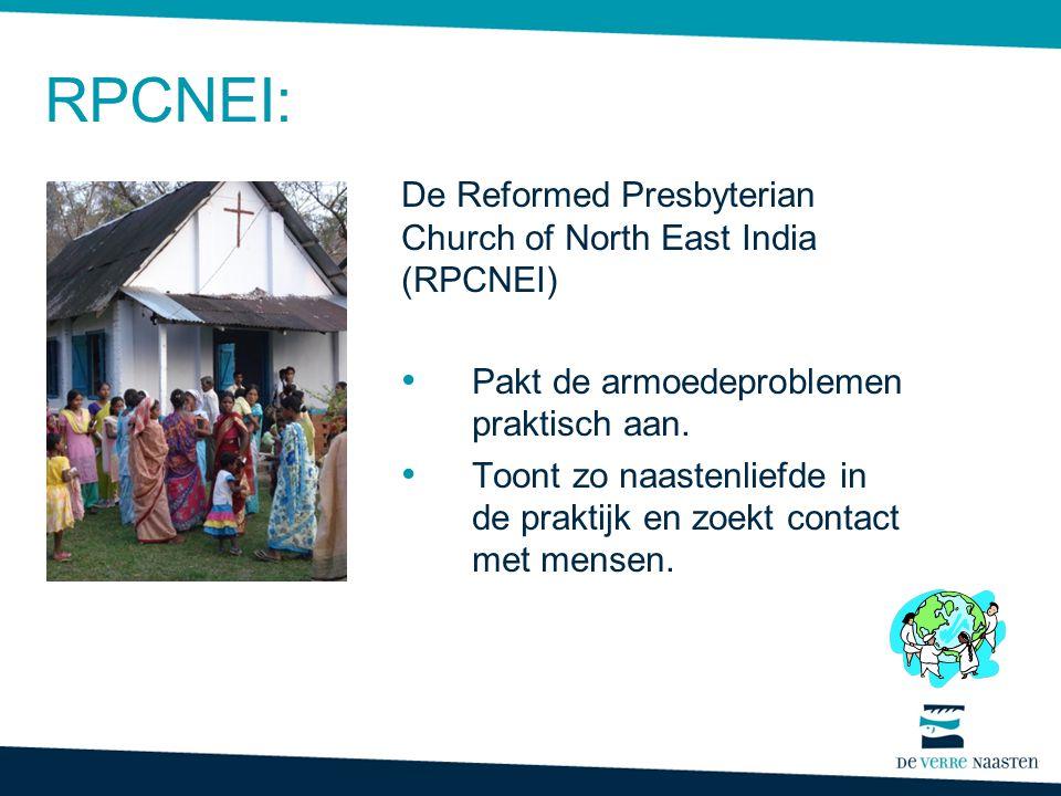 RPCNEI: De Reformed Presbyterian Church of North East India (RPCNEI) • Pakt de armoedeproblemen praktisch aan. • Toont zo naastenliefde in de praktijk