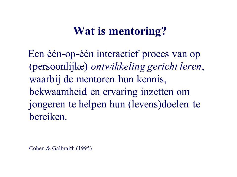 Een succesvolle mentor/mentee relatie •duurt tenminste 1 jaar (liever langer) •vereist zeer regelmatig contact (liefst ook met ouders) •heeft een mentor - die is gefocused op de ontwikkeling van de mentee én van zijn relatie met de mentee, - die daarvoor een heldere structuur biedt en - die de mentee onvoorwaardelijk steunt (geen bevoogding) •kent medezeggenschap voor de mentee en •is gebouwd op wederzijds vertrouwen (dat door mentor en mentee verdiend moet worden)