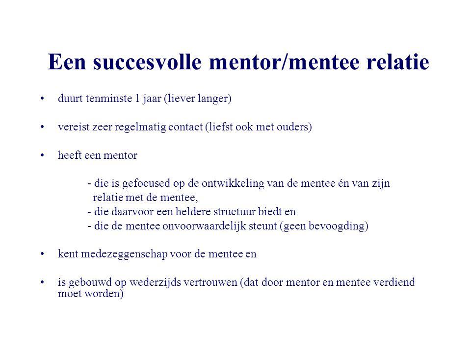 Een succesvolle mentor/mentee relatie •duurt tenminste 1 jaar (liever langer) •vereist zeer regelmatig contact (liefst ook met ouders) •heeft een ment