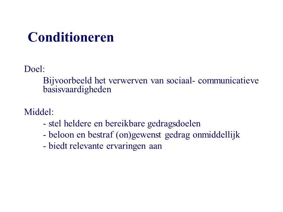 Conditioneren Doel: Bijvoorbeeld het verwerven van sociaal- communicatieve basisvaardigheden Middel: - stel heldere en bereikbare gedragsdoelen - belo