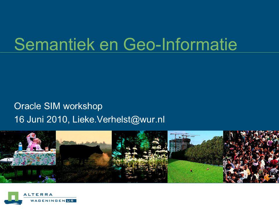 Semantiek en Geo-Informatie Oracle SIM workshop 16 Juni 2010, Lieke.Verhelst@wur.nl