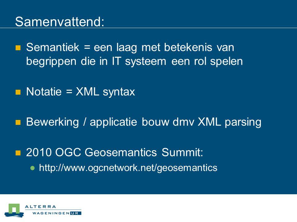 Samenvattend:  Semantiek = een laag met betekenis van begrippen die in IT systeem een rol spelen  Notatie = XML syntax  Bewerking / applicatie bouw dmv XML parsing  2010 OGC Geosemantics Summit:  http://www.ogcnetwork.net/geosemantics