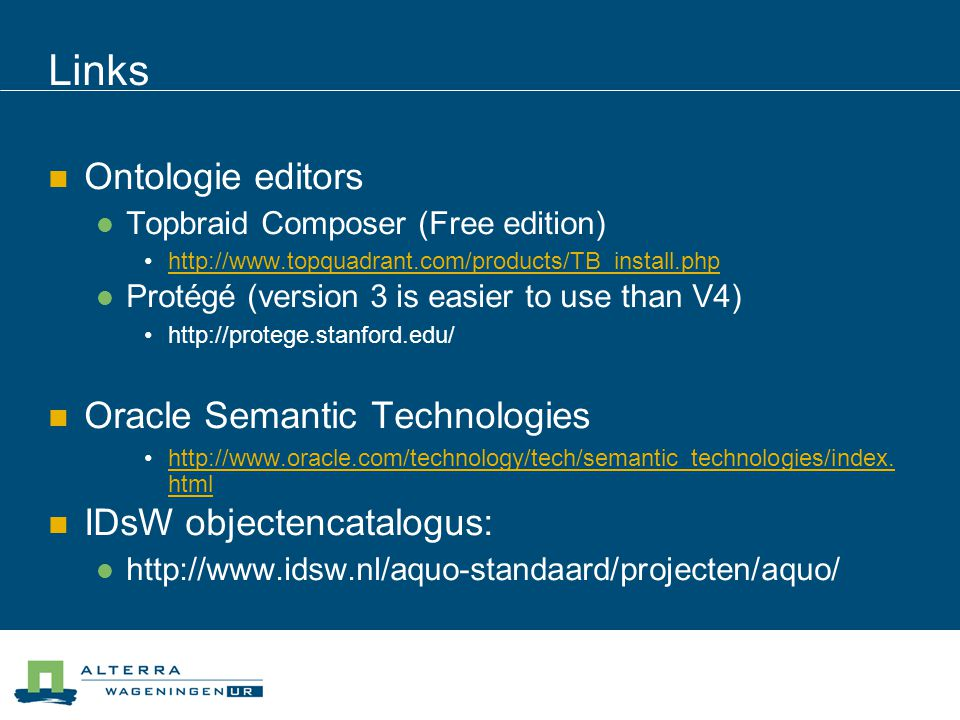 Links  Ontologie editors  Topbraid Composer (Free edition) •   Protégé (version 3 is easier to use than V4) •   Oracle Semantic Technologies •