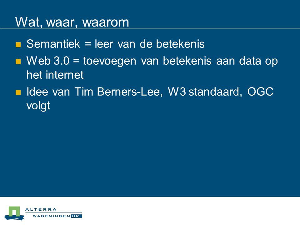 Wat, waar, waarom  Semantiek = leer van de betekenis  Web 3.0 = toevoegen van betekenis aan data op het internet  Idee van Tim Berners-Lee, W3 standaard, OGC volgt