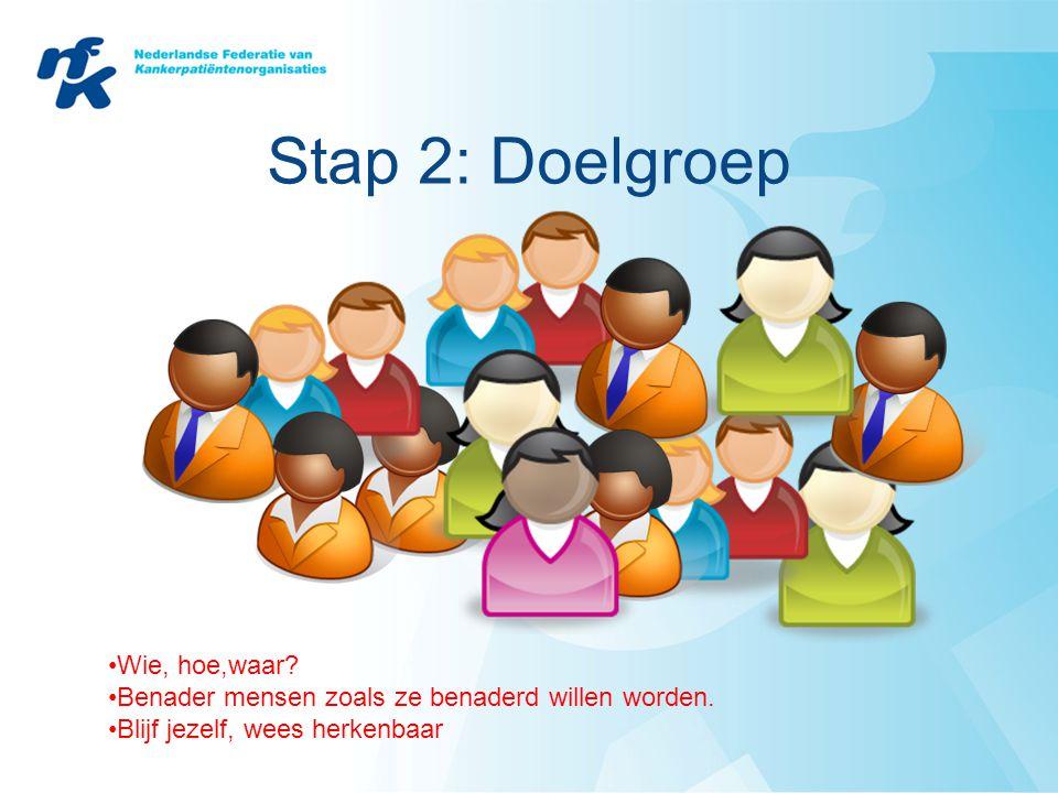Stap 2: Doelgroep •Wie, hoe,waar? •Benader mensen zoals ze benaderd willen worden. •Blijf jezelf, wees herkenbaar