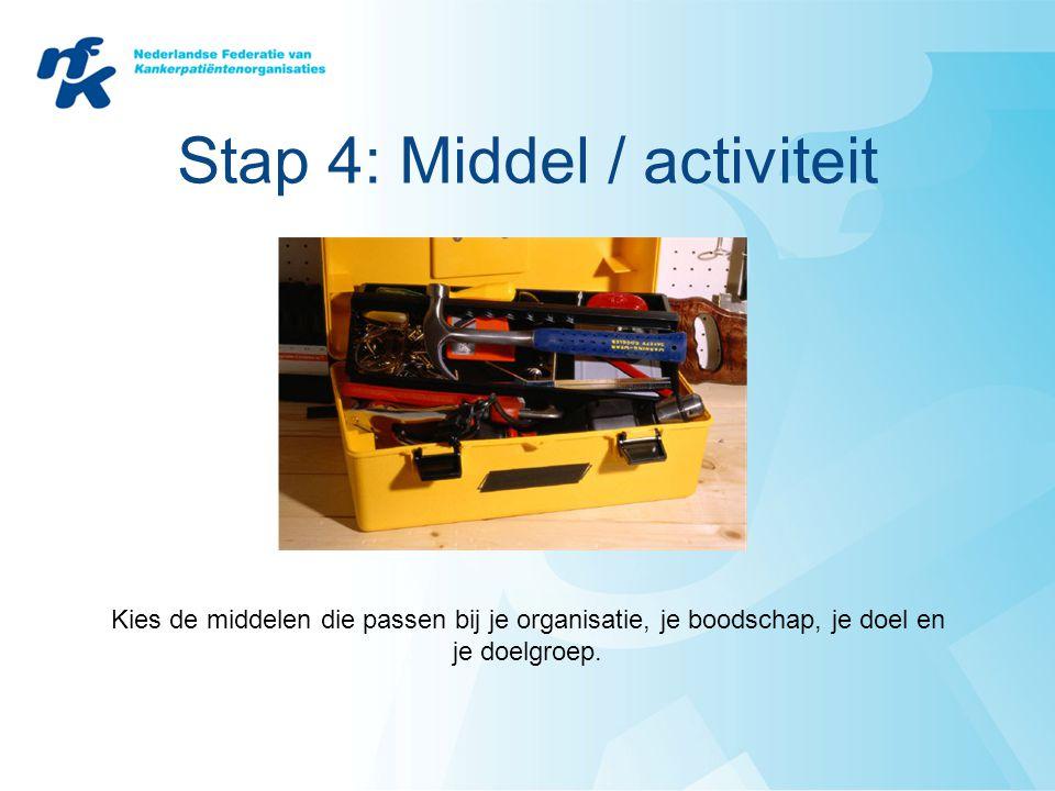 Stap 4: Middel / activiteit Kies de middelen die passen bij je organisatie, je boodschap, je doel en je doelgroep.