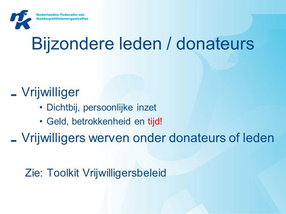Bijzondere leden / donateurs Vrijwilliger •Dichtbij, persoonlijke inzet •Geld, betrokkenheid en tijd! Vrijwilligers werven onder donateurs of leden Zi