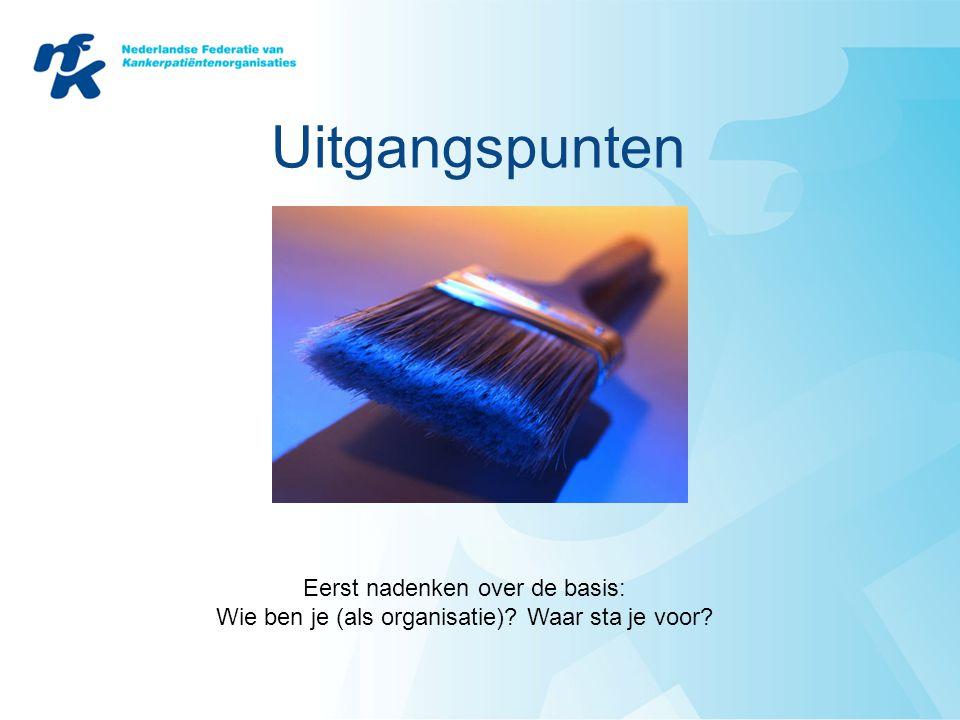 Uitgangspunten Eerst nadenken over de basis: Wie ben je (als organisatie)? Waar sta je voor?
