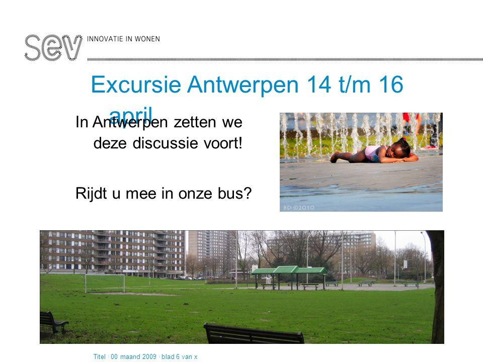 Pagina 2 van 4 Excursie Antwerpen 14 t/m 16 april Titel | 00 maand 2009 | blad 6 van x In Antwerpen zetten we deze discussie voort! Rijdt u mee in onz