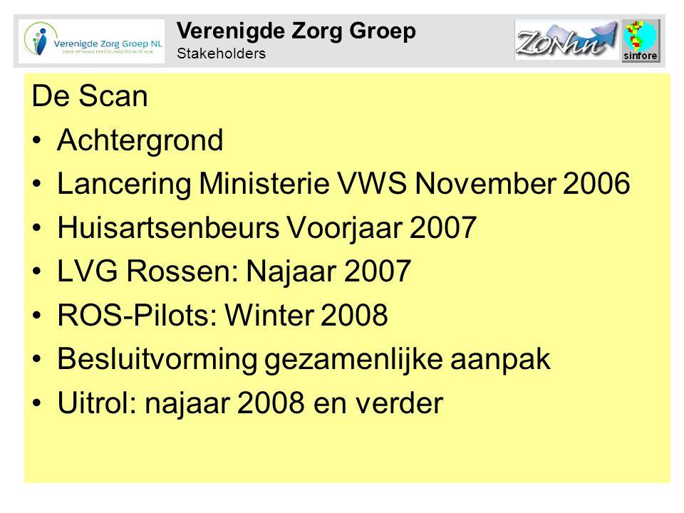 Verenigde Zorg Groep Stakeholders De Scan •Achtergrond •Lancering Ministerie VWS November 2006 •Huisartsenbeurs Voorjaar 2007 •LVG Rossen: Najaar 2007 •ROS-Pilots: Winter 2008 •Besluitvorming gezamenlijke aanpak •Uitrol: najaar 2008 en verder