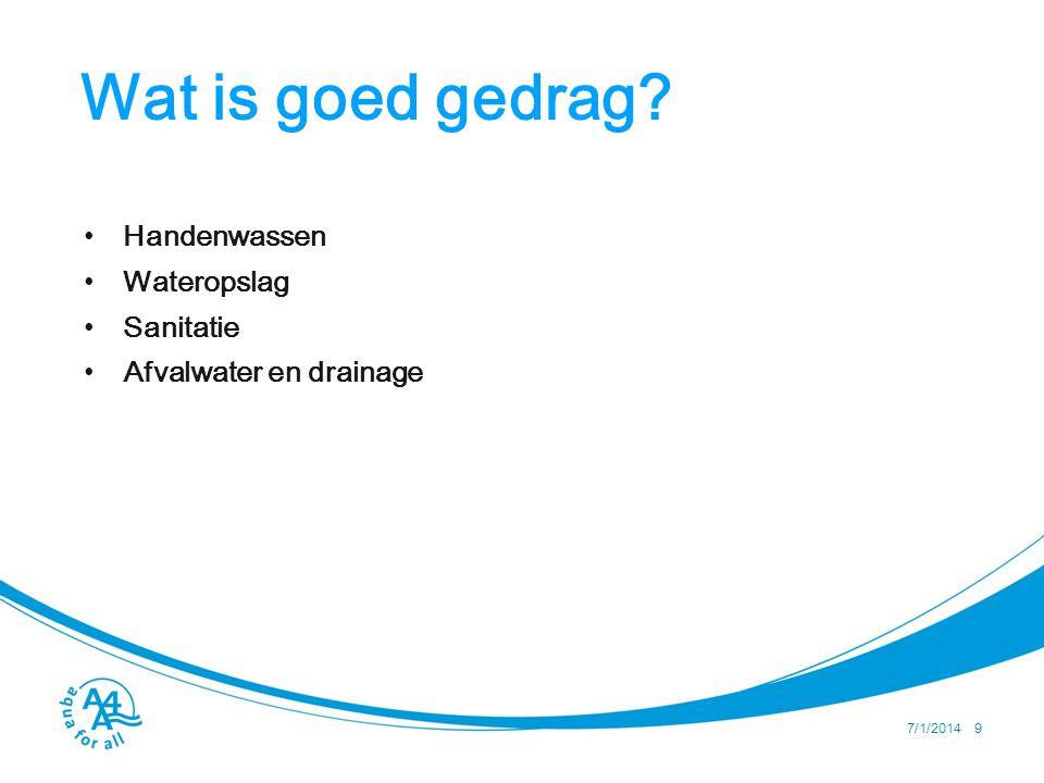 Wat is goed gedrag? • Handenwassen • Wateropslag • Sanitatie • Afvalwater en drainage 7/1/2014 9