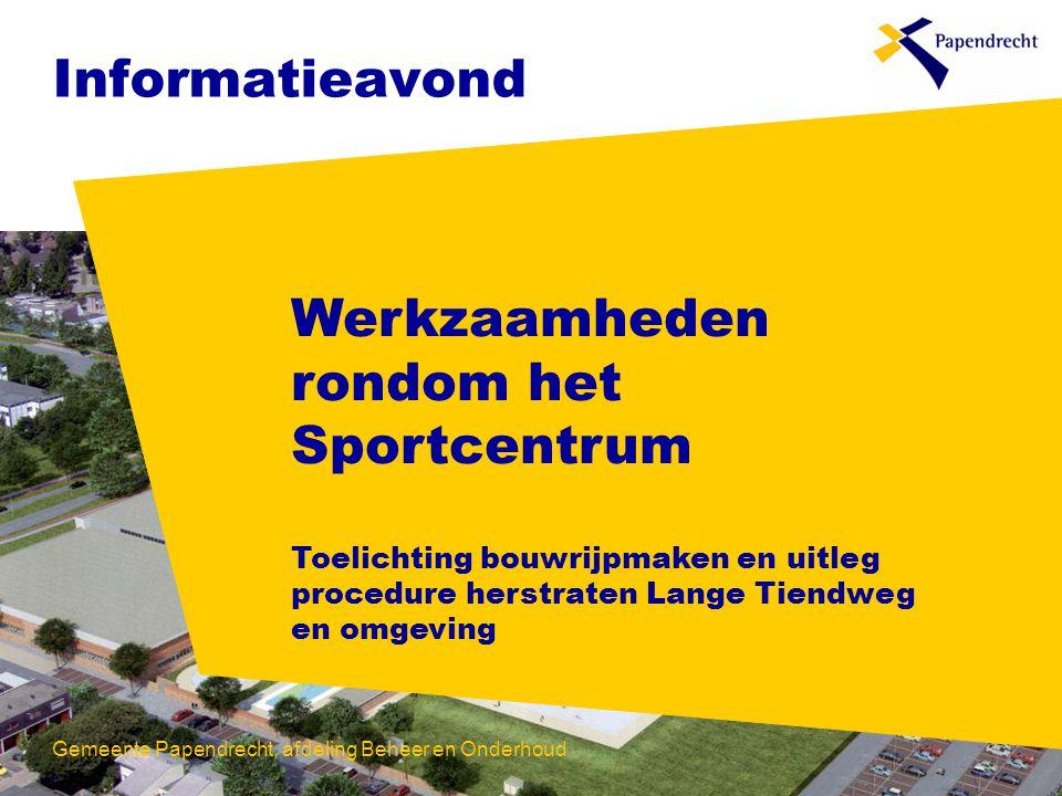 Informatieavond Werkzaamheden rondom het Sportcentrum Toelichting bouwrijpmaken en uitleg procedure herstraten Lange Tiendweg en omgeving Gemeente Papendrecht, afdeling Beheer en Onderhoud