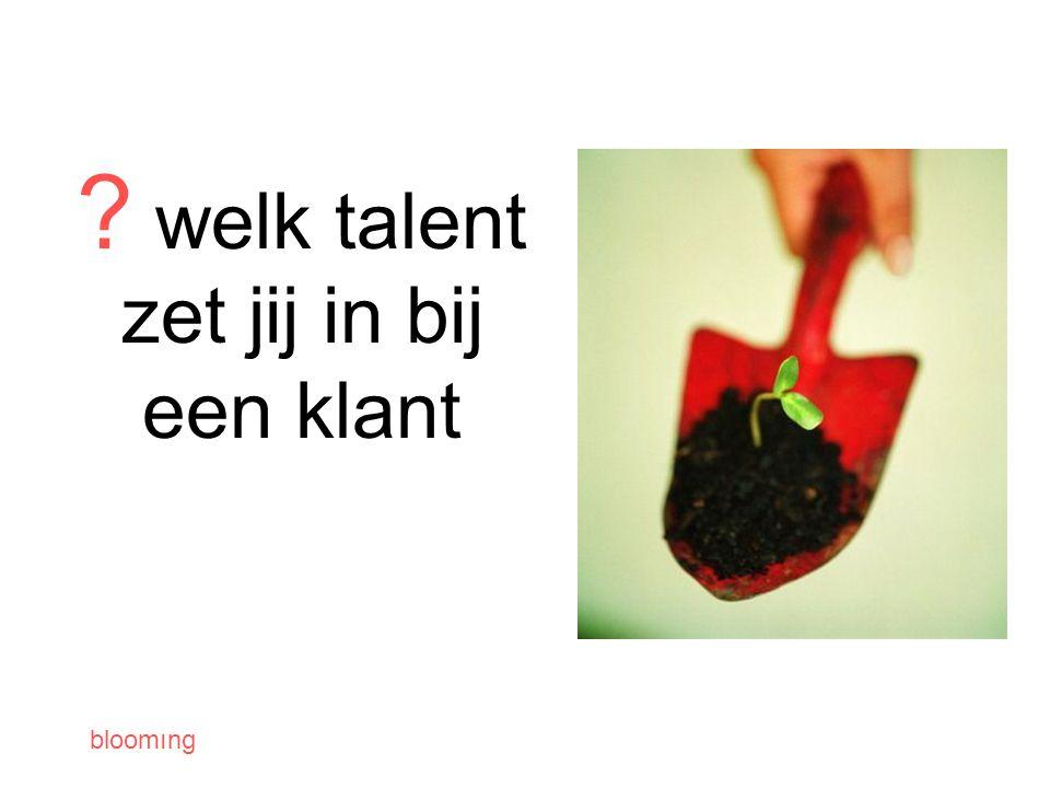 bloomıng welk talent zet jij in bij een klant