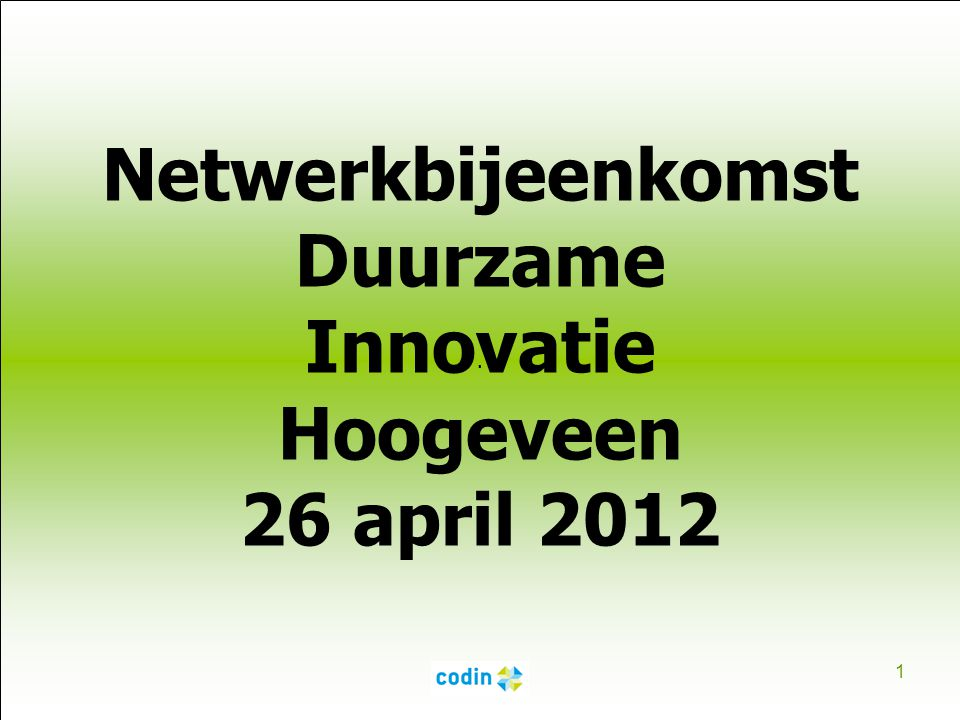 . 1 Netwerkbijeenkomst Duurzame Innovatie Hoogeveen 26 april 2012