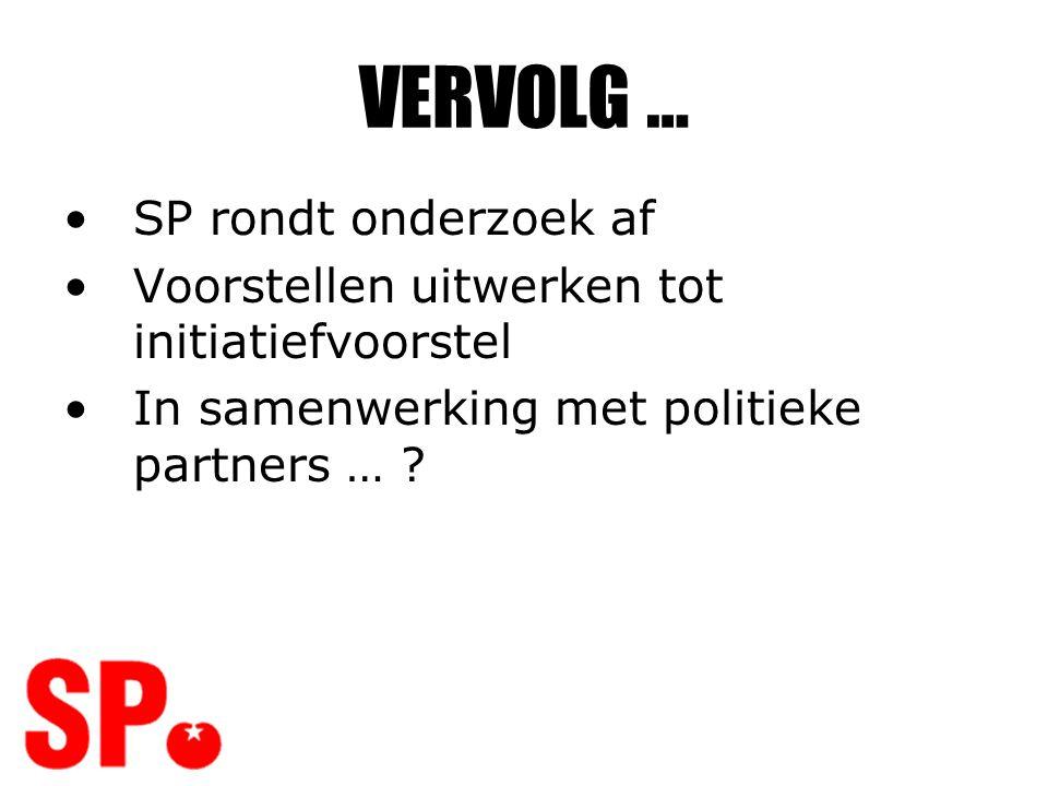 VERVOLG … •SP rondt onderzoek af •Voorstellen uitwerken tot initiatiefvoorstel •In samenwerking met politieke partners … ?