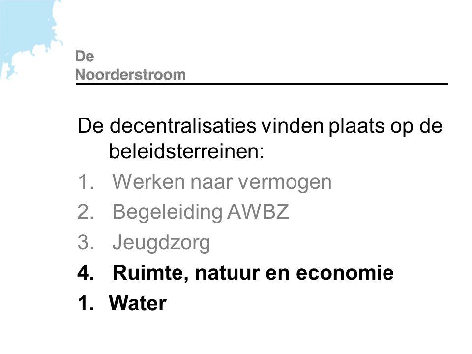 De decentralisaties vinden plaats op de beleidsterreinen: 1. Werken naar vermogen 2. Begeleiding AWBZ 3. Jeugdzorg 4. Ruimte, natuur en economie 1.Wat