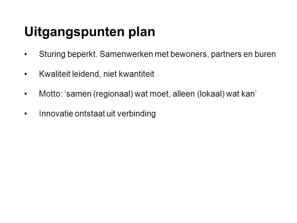 Uitgangspunten plan • Sturing beperkt. Samenwerken met bewoners, partners en buren • Kwaliteit leidend, niet kwantiteit • Motto: 'samen (regionaal) wa