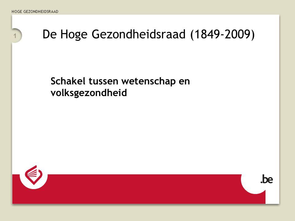 HOGE GEZONDHEIDSRAAD 1 De Hoge Gezondheidsraad (1849-2009) Schakel tussen wetenschap en volksgezondheid