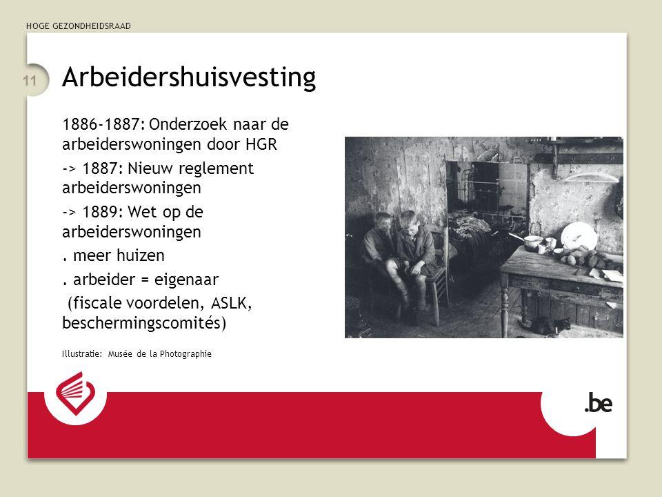 HOGE GEZONDHEIDSRAAD 11 Arbeidershuisvesting 1886-1887: Onderzoek naar de arbeiderswoningen door HGR -> 1887: Nieuw reglement arbeiderswoningen -> 1889: Wet op de arbeiderswoningen.