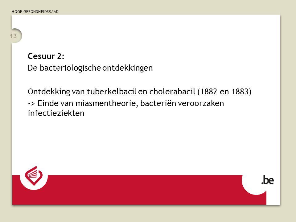 HOGE GEZONDHEIDSRAAD 13 Cesuur 2: De bacteriologische ontdekkingen Ontdekking van tuberkelbacil en cholerabacil (1882 en 1883) -> Einde van miasmentheorie, bacteriën veroorzaken infectieziekten