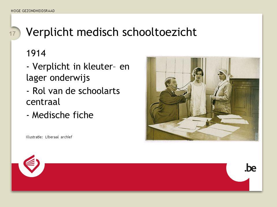HOGE GEZONDHEIDSRAAD 17 Verplicht medisch schooltoezicht 1914 - Verplicht in kleuter– en lager onderwijs - Rol van de schoolarts centraal - Medische fiche Illustratie: Liberaal archief