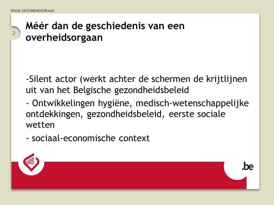HOGE GEZONDHEIDSRAAD 2 Méér dan de geschiedenis van een overheidsorgaan -Silent actor (werkt achter de schermen de krijtlijnen uit van het Belgische gezondheidsbeleid - Ontwikkelingen hygiëne, medisch-wetenschappelijke ontdekkingen, gezondheidsbeleid, eerste sociale wetten - sociaal-economische context