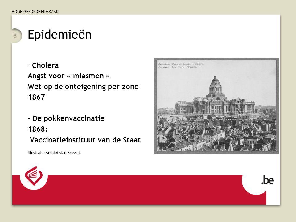 HOGE GEZONDHEIDSRAAD 6 Epidemieën - Cholera Angst voor « miasmen » Wet op de onteigening per zone 1867 - De pokkenvaccinatie 1868: Vaccinatieinstituut van de Staat Illustratie Archief stad Brussel