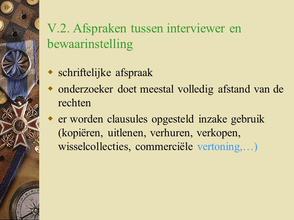 V.2. Afspraken tussen interviewer en bewaarinstelling  schriftelijke afspraak  onderzoeker doet meestal volledig afstand van de rechten  er worden