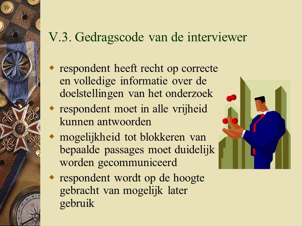 V.3. Gedragscode van de interviewer  respondent heeft recht op correcte en volledige informatie over de doelstellingen van het onderzoek  respondent