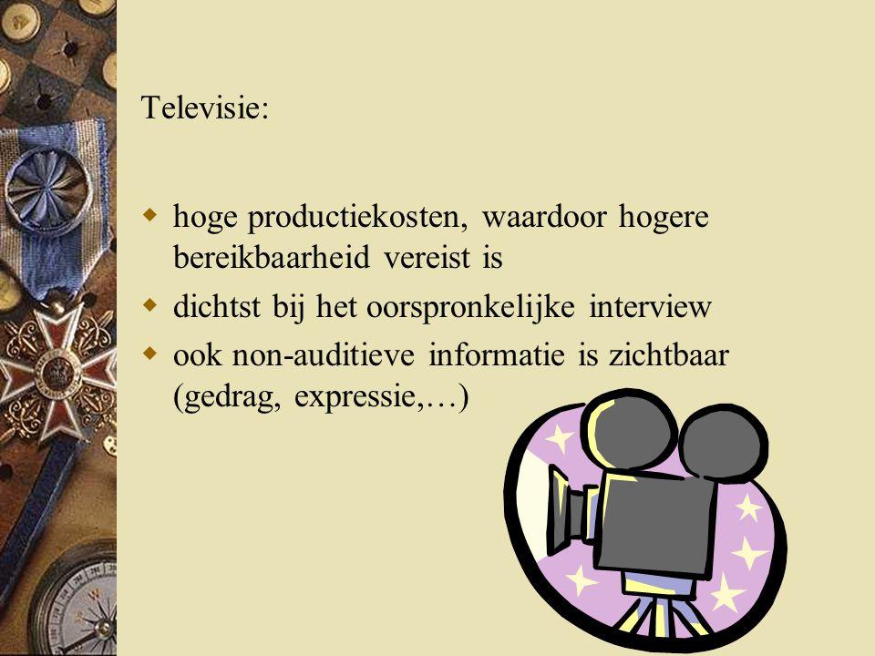 Televisie:  hoge productiekosten, waardoor hogere bereikbaarheid vereist is  dichtst bij het oorspronkelijke interview  ook non-auditieve informatie is zichtbaar (gedrag, expressie,…)