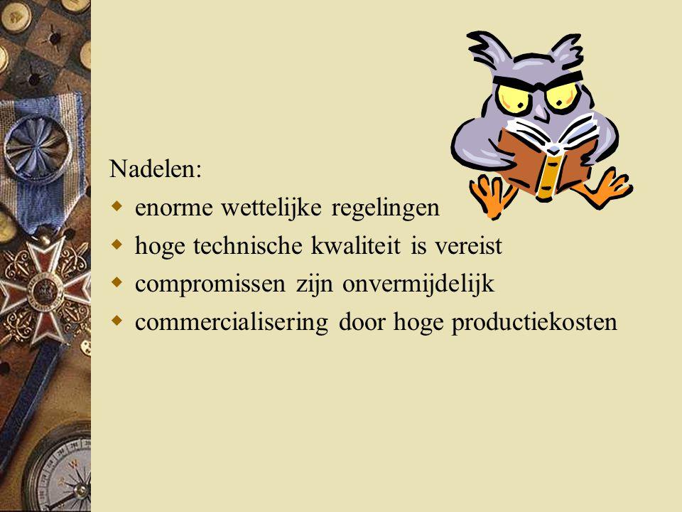 Nadelen:  enorme wettelijke regelingen  hoge technische kwaliteit is vereist  compromissen zijn onvermijdelijk  commercialisering door hoge productiekosten