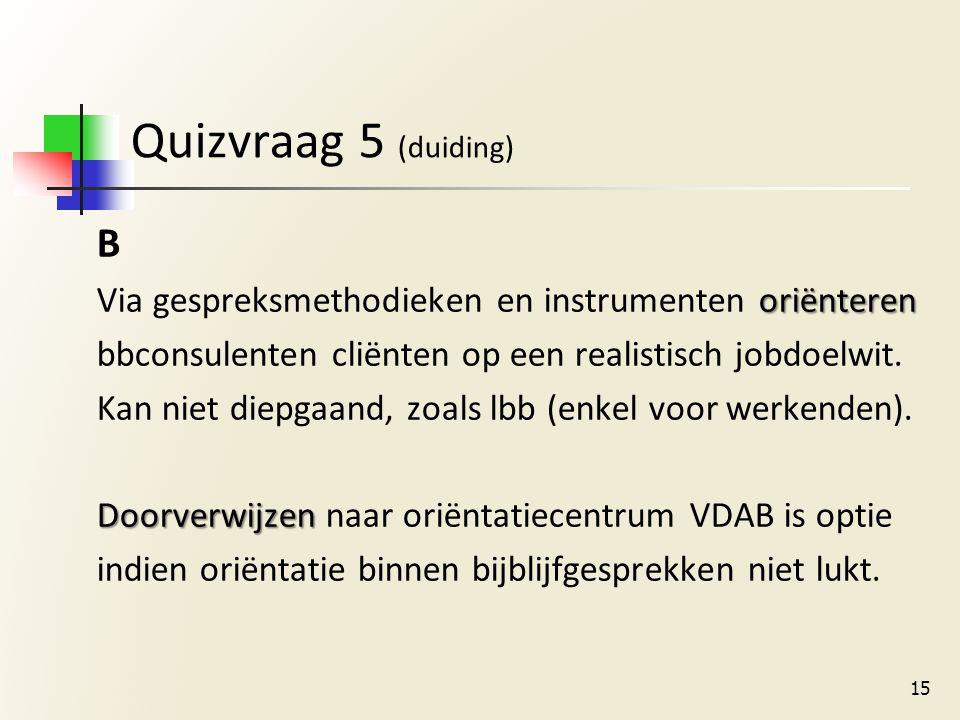 Quizvraag 5 (duiding) B oriënteren Via gespreksmethodieken en instrumenten oriënteren bbconsulenten cliënten op een realistisch jobdoelwit.
