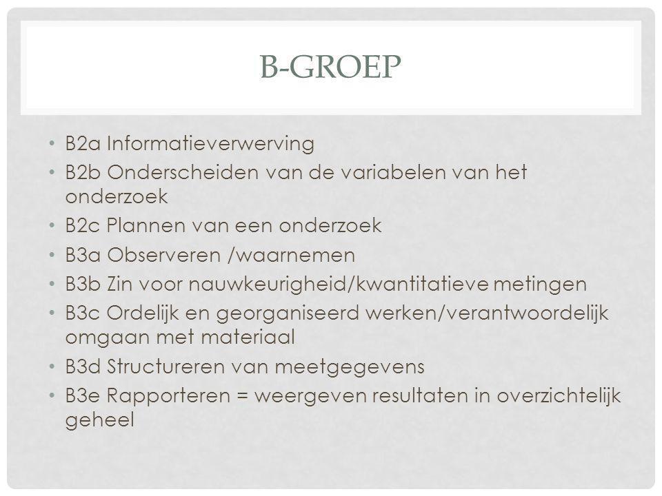 B-GROEP • B2a Informatieverwerving • B2b Onderscheiden van de variabelen van het onderzoek • B2c Plannen van een onderzoek • B3a Observeren /waarnemen