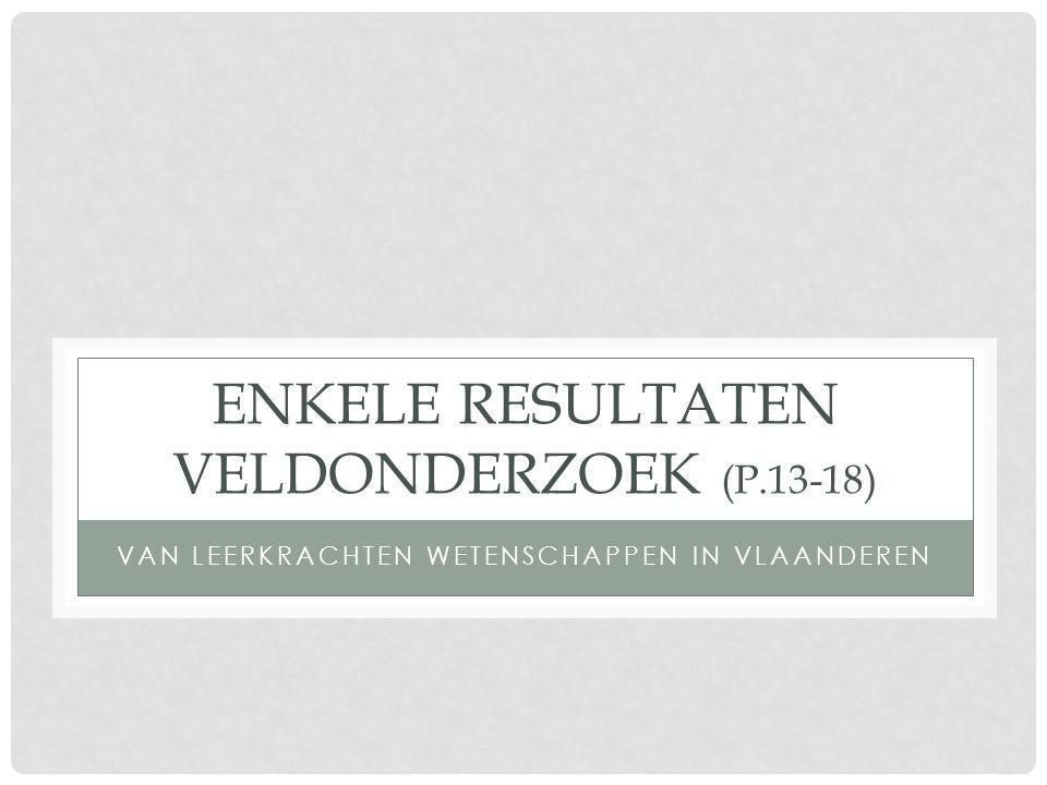 ENKELE RESULTATEN VELDONDERZOEK (P.13-18) VAN LEERKRACHTEN WETENSCHAPPEN IN VLAANDEREN