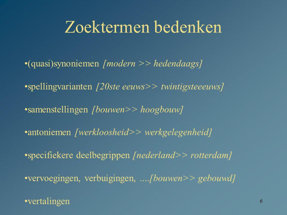 6 Zoektermen bedenken •(quasi)synoniemen [modern >> hedendaags] •spellingvarianten [20ste eeuws>> twintigsteeeuws] •samenstellingen [bouwen>> hoogbouw] •antoniemen [werkloosheid>> werkgelegenheid] •specifiekere deelbegrippen [nederland>> rotterdam] •vervoegingen, verbuigingen,....[bouwen>> gebouwd] •vertalingen