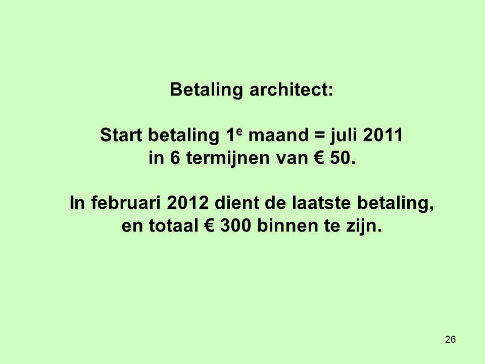 26 Betaling architect: Start betaling 1 e maand = juli 2011 in 6 termijnen van € 50.