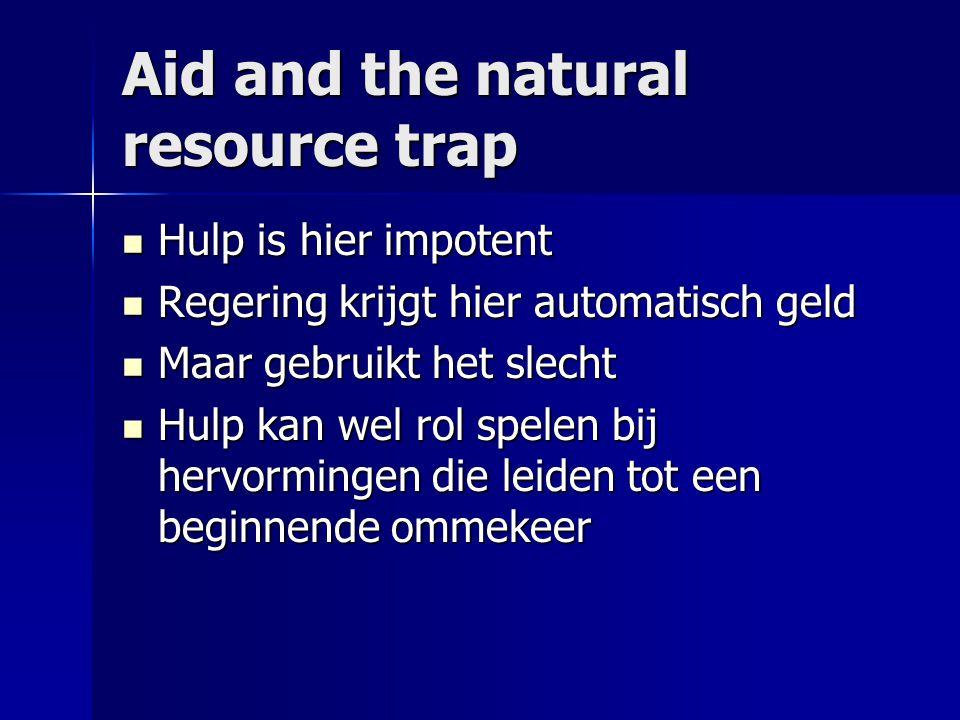Aid and the natural resource trap  Hulp is hier impotent  Regering krijgt hier automatisch geld  Maar gebruikt het slecht  Hulp kan wel rol spelen bij hervormingen die leiden tot een beginnende ommekeer