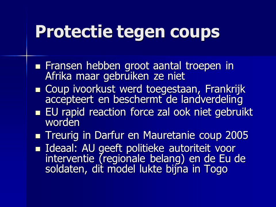 Protectie tegen coups  Fransen hebben groot aantal troepen in Afrika maar gebruiken ze niet  Coup ivoorkust werd toegestaan, Frankrijk accepteert en beschermt de landverdeling  EU rapid reaction force zal ook niet gebruikt worden  Treurig in Darfur en Mauretanie coup 2005  Ideaal: AU geeft politieke autoriteit voor interventie (regionale belang) en de Eu de soldaten, dit model lukte bijna in Togo