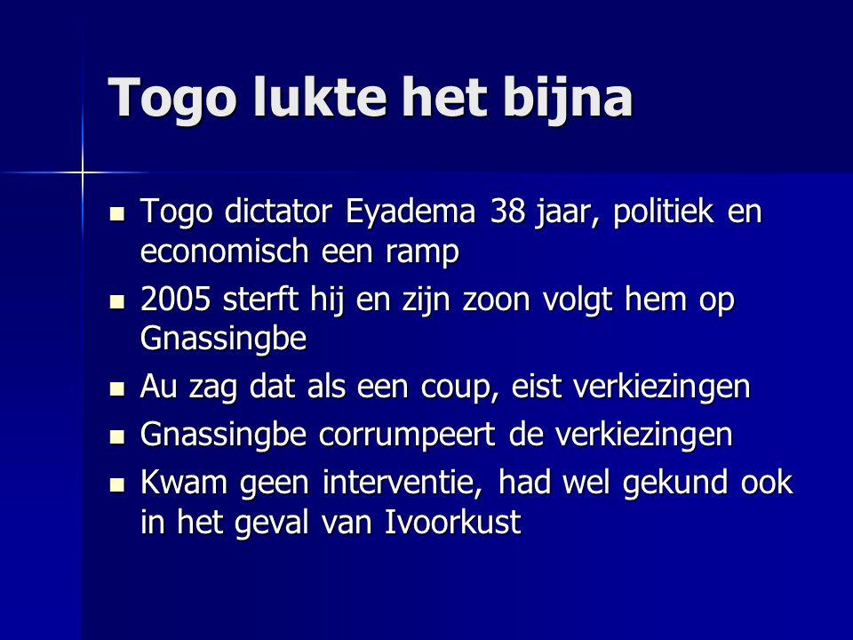 Togo lukte het bijna  Togo dictator Eyadema 38 jaar, politiek en economisch een ramp  2005 sterft hij en zijn zoon volgt hem op Gnassingbe  Au zag dat als een coup, eist verkiezingen  Gnassingbe corrumpeert de verkiezingen  Kwam geen interventie, had wel gekund ook in het geval van Ivoorkust